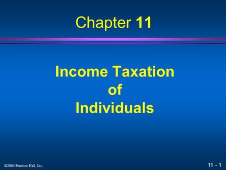 11 - 1 ©2004 Prentice Hall, Inc. Income Taxation of Individuals Chapter 11.