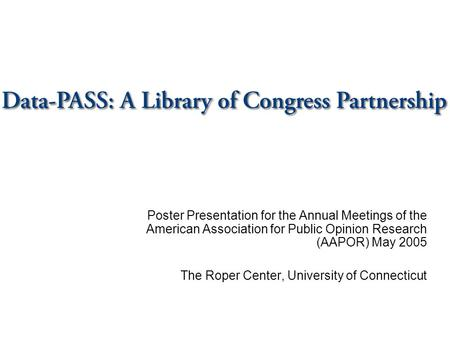 Poster Presentation for the Annual Meetings of the American Association for Public Opinion Research (AAPOR) May 2005 The Roper Center, University of Connecticut.