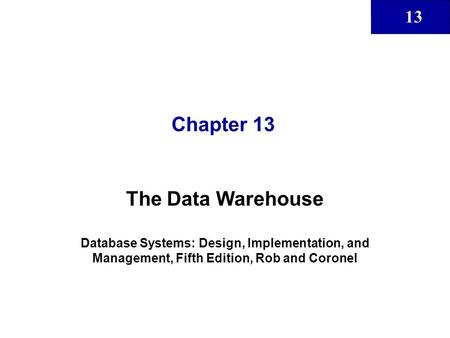 13 Chapter 13 The Data Warehouse Database Systems: Design, Implementation, and Management, Fifth Edition, Rob and Coronel.