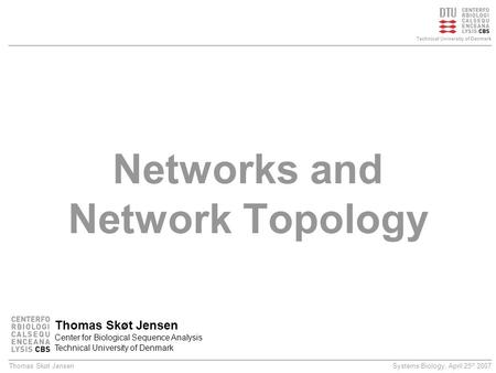 Systems Biology, April 25 th 2007Thomas Skøt Jensen Technical University of Denmark Networks and Network Topology Thomas Skøt Jensen Center for Biological.