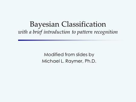 Bayesian Classification with a brief introduction to pattern recognition Modified from slides by Michael L. Raymer, Ph.D.