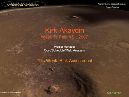 AAE450 Senior Spacecraft Design Project Aquarius Kirk Akaydin Kirk Akaydin Week 5: Feb. 15 th, 2007 Project Manager Cost/Schedule/Risk Analysis This Week: