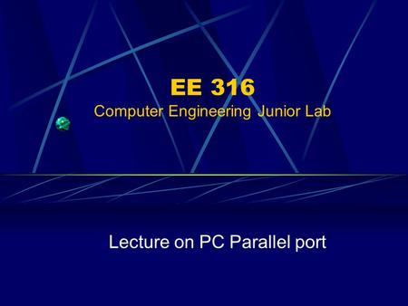 EE 316 Computer Engineering Junior Lab Lecture on PC Parallel port.