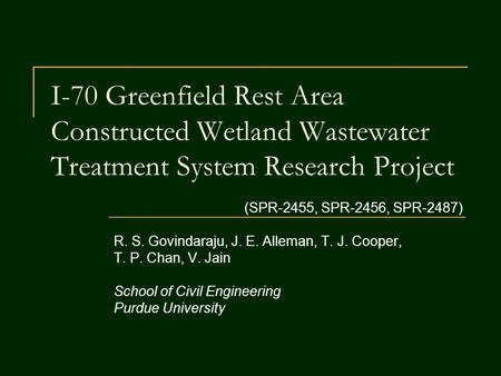 I-70 Greenfield Rest Area Constructed Wetland Wastewater Treatment System Research Project (SPR-2455, SPR-2456, SPR-2487) R. S. Govindaraju, J. E. Alleman,