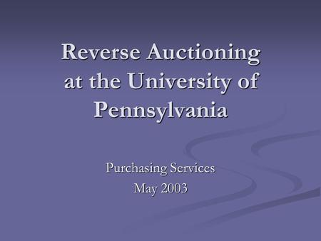 Reverse Auctioning at the University of Pennsylvania Purchasing Services May 2003.