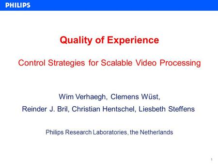 1 Quality of Experience Control Strategies for Scalable Video Processing Wim Verhaegh, Clemens Wüst, Reinder J. Bril, Christian Hentschel, Liesbeth Steffens.