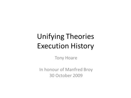 Unifying Theories Execution History Tony Hoare In honour of Manfred Broy 30 October 2009.