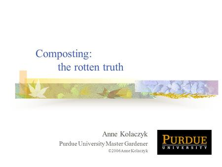 Composting: the rotten truth Anne Kolaczyk Purdue University Master Gardener ©2006Anne Kolaczyk.