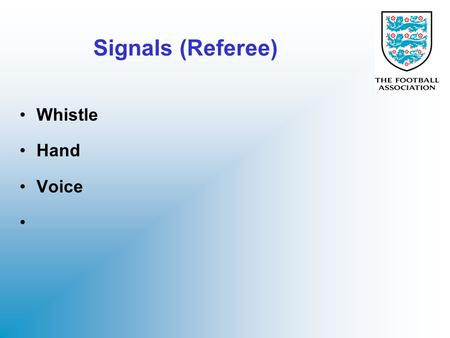 Signals (Referee) Whistle Hand Voice. Whistle Always use a STRONG whistle to show confidence in decision (even you are not 100% sure yourself) Longer.