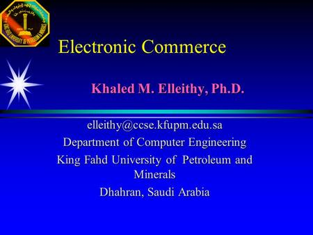 Electronic Commerce Khaled M. Elleithy, Ph.D. Department of Computer Engineering King Fahd University of Petroleum and Minerals.