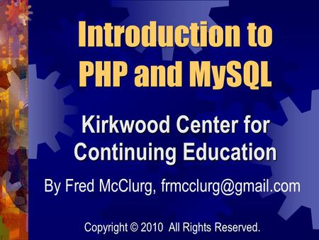 Kirkwood Center for Continuing Education By Fred McClurg, Introduction to PHP and MySQL Copyright © 2010 All Rights Reserved.