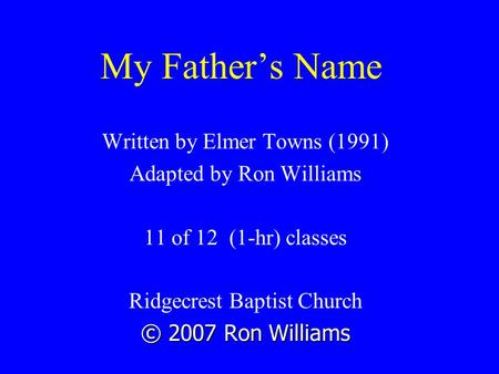 My Father's Name Written by Elmer Towns (1991) Adapted by Ron Williams 11 of 12 (1-hr) classes Ridgecrest Baptist Church © 2007 Ron Williams.