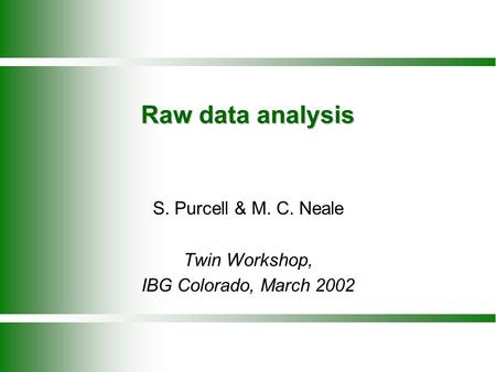 Raw data analysis S. Purcell & M. C. Neale Twin Workshop, IBG Colorado, March 2002.