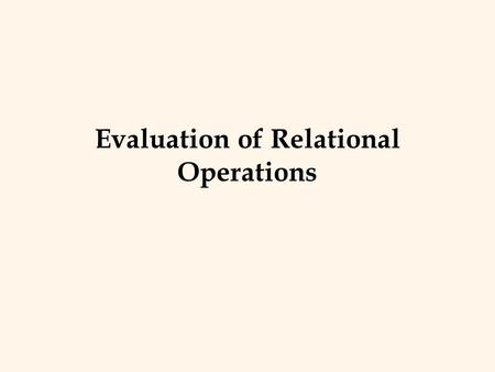 Evaluation of Relational Operations. Relational Operations v We will consider how to implement: – Selection ( ) Selects a subset of rows from relation.