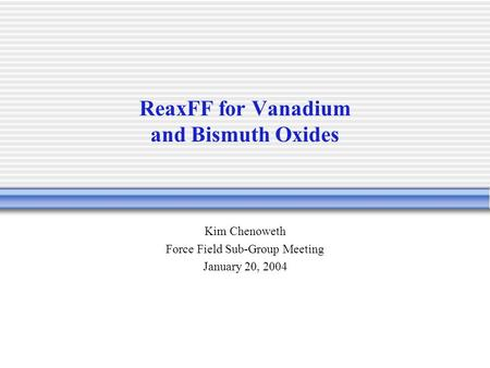 ReaxFF for Vanadium and Bismuth Oxides Kim Chenoweth Force Field Sub-Group Meeting January 20, 2004.