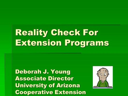 Reality Check For Extension Programs Deborah J. Young Associate Director University of Arizona Cooperative Extension.