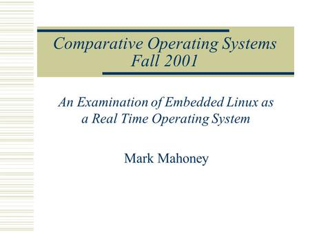Comparative Operating Systems Fall 2001 An Examination of Embedded Linux as a Real Time Operating System Mark Mahoney.