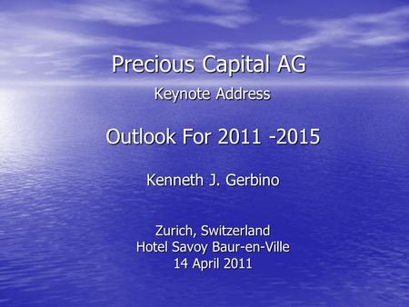 Precious Capital AG Keynote Address Precious Capital AG Keynote Address Outlook For 2011 -2015 Kenneth J. Gerbino Zurich, Switzerland Hotel Savoy Baur-en-Ville.