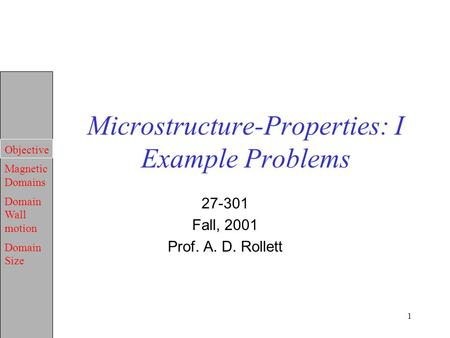 Objective Magnetic Domains Domain Wall motion Domain Size 1 Microstructure-Properties: I Example Problems 27-301 Fall, 2001 Prof. A. D. Rollett.