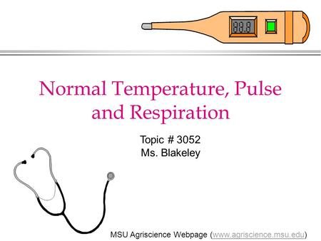 Normal Temperature, Pulse and Respiration MSU Agriscience Webpage (www.agriscience.msu.edu)www.agriscience.msu.edu Topic # 3052 Ms. Blakeley.