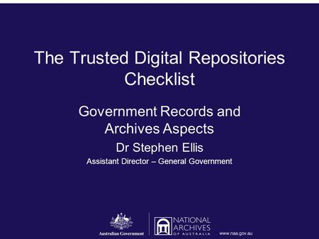 The Trusted Digital Repositories Checklist Government Records and Archives Aspects Dr Stephen Ellis Assistant Director – General Government.