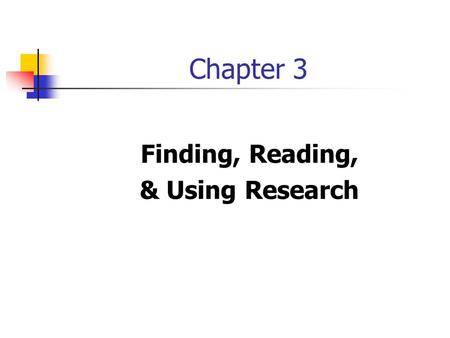 Chapter 3 Finding, Reading, & Using Research. Reading & Using Research Reviewing previous research Informs us of previous results Allows us to benefit.
