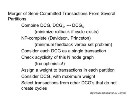 Optimistic Concurrency Control Merger of Semi-Committed Transactions From Several Partitions Combine DCG, DCG 2, --- DCG N (minimize rollback if cycle.