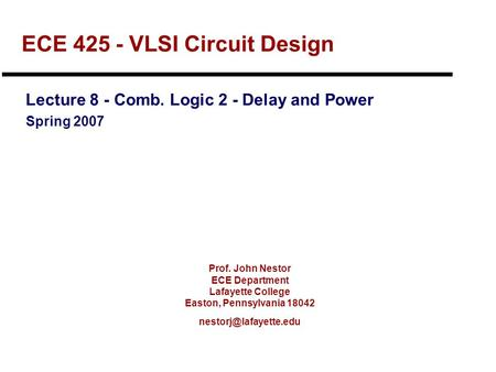 Prof. John Nestor ECE Department Lafayette College Easton, Pennsylvania 18042 ECE 425 - VLSI Circuit Design Lecture 8 - Comb. Logic.