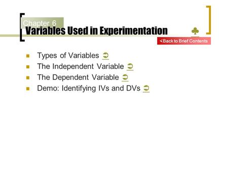 Chapter 6 Variables Used in Experimentation ♣ ♣ Types of Variables   The Independent Variable   The Dependent Variable   Demo: Identifying IVs and.