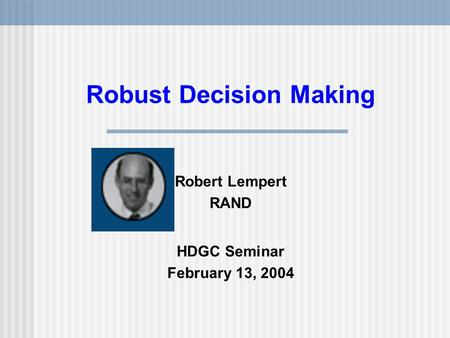 Robust Decision Making Robert Lempert RAND HDGC Seminar February 13, 2004.