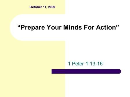 """Prepare Your Minds For Action"" 1 Peter 1:13-16 October 11, 2009."