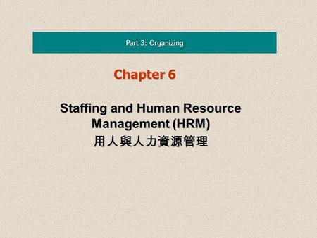 Part 3: Organizing Chapter 6 Staffing <strong>and</strong> Human Resource Management (<strong>HRM</strong>) 用人與人力資源管理 Staffing <strong>and</strong> Human Resource Management (<strong>HRM</strong>) 用人與人力資源管理.