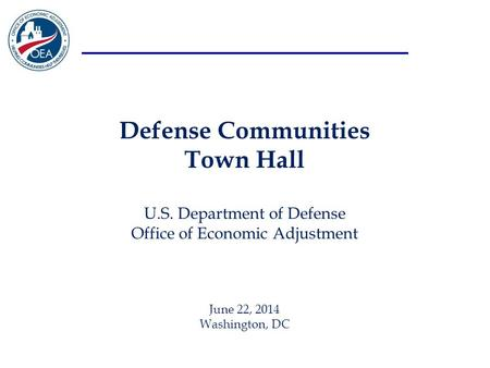 Defense Communities Town Hall U.S. Department of Defense Office of Economic Adjustment June 22, 2014 Washington, DC.