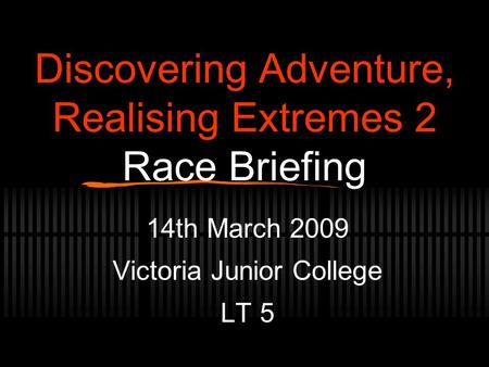 Discovering Adventure, Realising Extremes 2 Race Briefing 14th March 2009 Victoria Junior College LT 5.