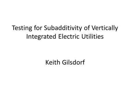 Testing for Subadditivity of Vertically Integrated Electric Utilities Keith Gilsdorf.