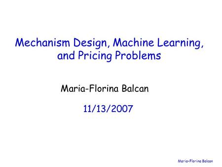 Maria-Florina Balcan Mechanism Design, Machine Learning, and Pricing Problems Maria-Florina Balcan 11/13/2007.