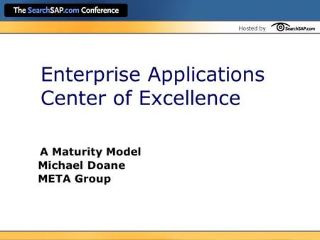 Hosted by Enterprise Applications Center of Excellence A Maturity Model Michael Doane META Group.