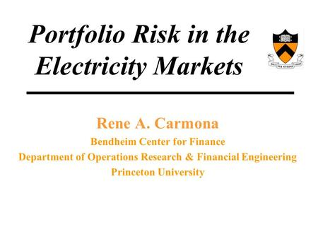 Rene A. Carmona Bendheim Center for Finance Department of Operations Research & Financial Engineering Princeton University Portfolio Risk in the Electricity.