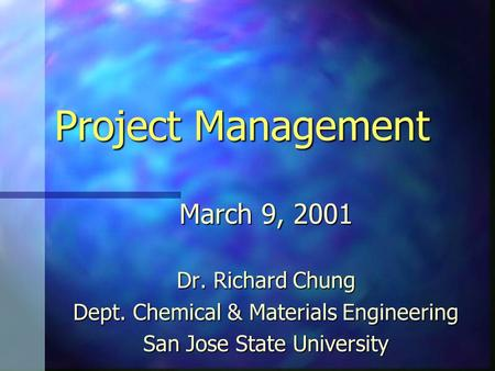 Project Management March 9, 2001 Dr. Richard Chung Dept. Chemical & Materials Engineering San Jose State University.