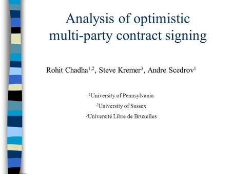 Analysis of optimistic multi-party contract signing Rohit Chadha 1,2, Steve Kremer 3, Andre Scedrov 1 1 University of Pennsylvania 2 University of Sussex.