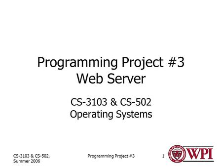 CS-3103 & CS-502, Summer 2006 Programming Project #31 Programming Project #3 Web Server CS-3103 & CS-502 Operating Systems.