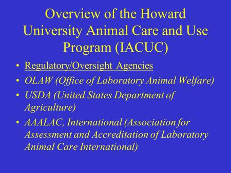 Overview of the Howard University Animal Care and Use Program (IACUC) Regulatory/Oversight Agencies OLAW (Office of Laboratory Animal Welfare) USDA (United.