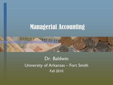 Managerial Accounting Dr. Baldwin University of Arkansas – Fort Smith Fall 2010.