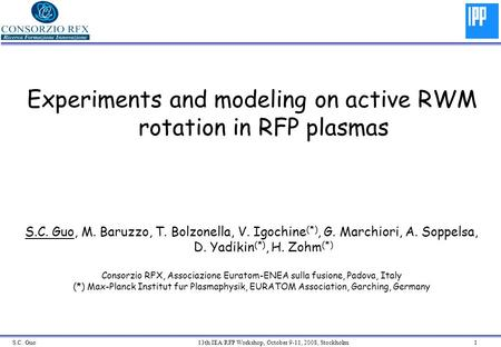 S.C. Guo 13th IEA/RFP Workshop, October 9-11, 2008, Stockholm 1 Experiments and modeling on active RWM rotation in RFP plasmas S.C. Guo, M. Baruzzo, T.