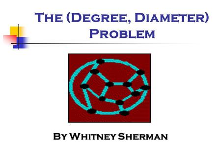 The (Degree, Diameter) Problem By Whitney Sherman.