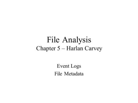 File Analysis Chapter 5 – Harlan Carvey Event Logs File Metadata.