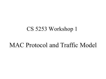 CS 5253 Workshop 1 MAC Protocol and Traffic Model.