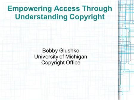 Empowering Access Through Understanding Copyright Bobby Glushko University of Michigan Copyright Office.