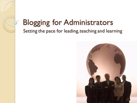 Blogging for Administrators Setting the pace for leading, teaching and learning.