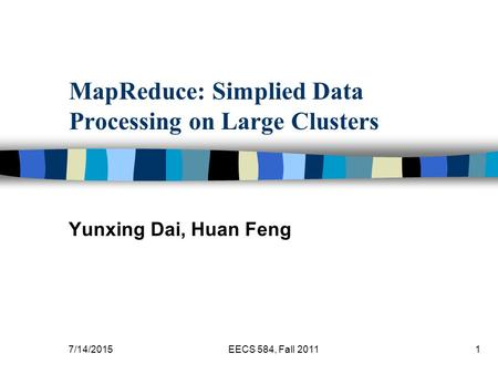7/14/2015EECS 584, Fall 20111 MapReduce: Simplied Data Processing on Large Clusters Yunxing Dai, Huan Feng.